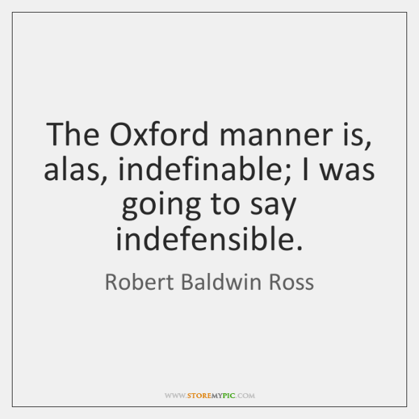 The Oxford manner is, alas, indefinable; I was going to say indefensible.