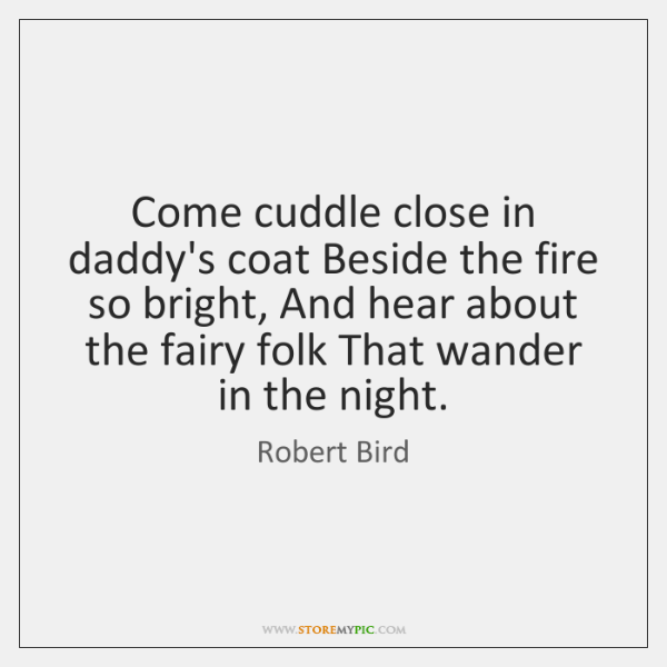 Come cuddle close in daddy's coat Beside the fire so bright, And ...