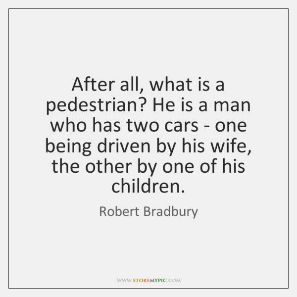 After all, what is a pedestrian? He is a man who has ...
