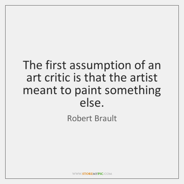 The first assumption of an art critic is that the artist meant ...