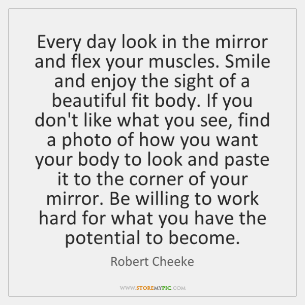 Every Day Look In The Mirror And Flex Your Muscles Smile And