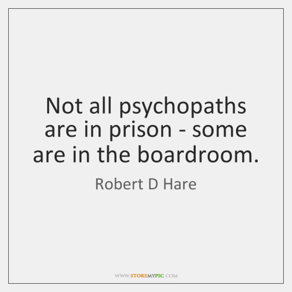 Not all psychopaths are in prison - some are in the boardroom.