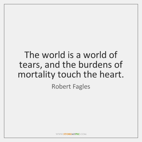 The world is a world of tears, and the burdens of mortality ...