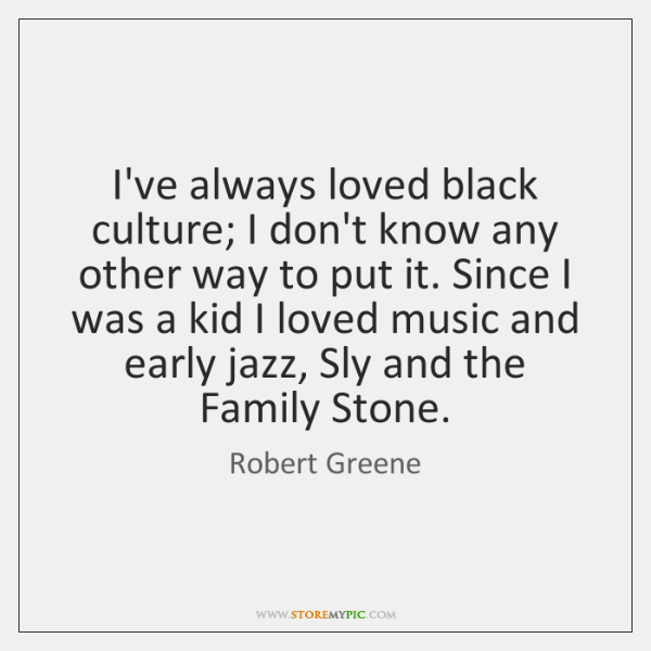 I've always loved black culture; I don't know any other way to ...