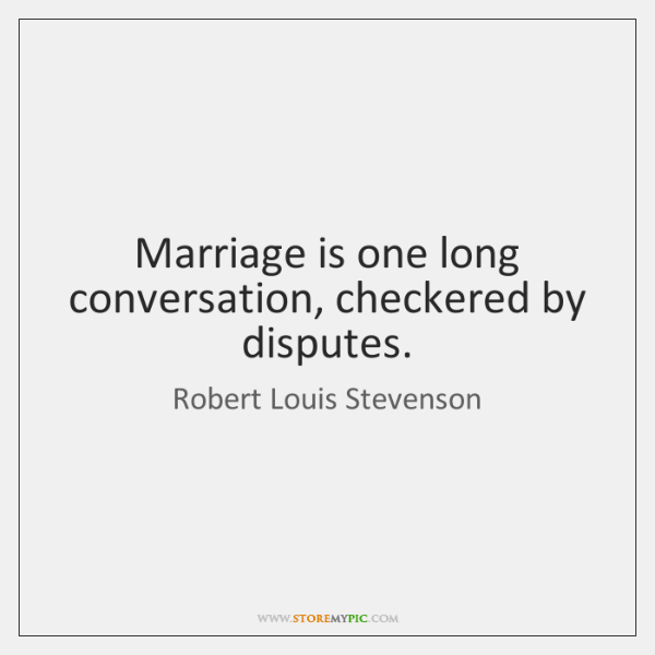 Marriage is one long conversation, checkered by disputes.