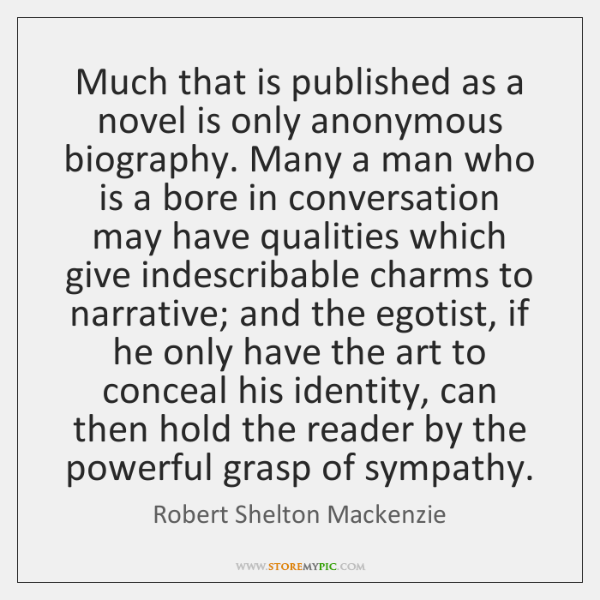 Much that is published as a novel is only anonymous biography. Many ...