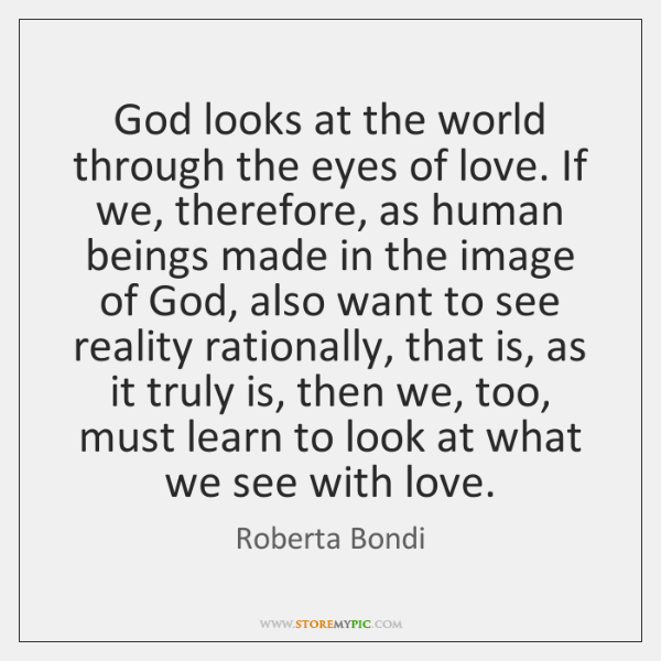 God looks at the world through the eyes of love. If we, ...