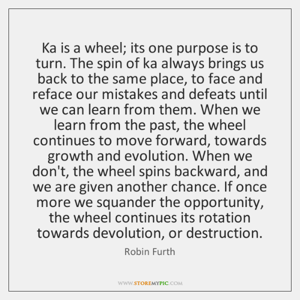 Ka is a wheel; its one purpose is to turn. The spin ...