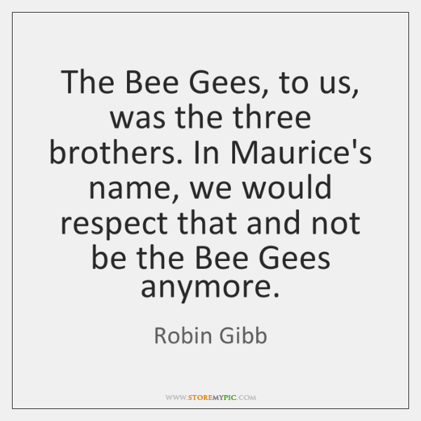 The Bee Gees, to us, was the three brothers. In Maurice's name, ...
