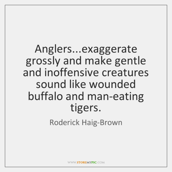 Anglers...exaggerate grossly and make gentle and inoffensive creatures sound like wounded ...