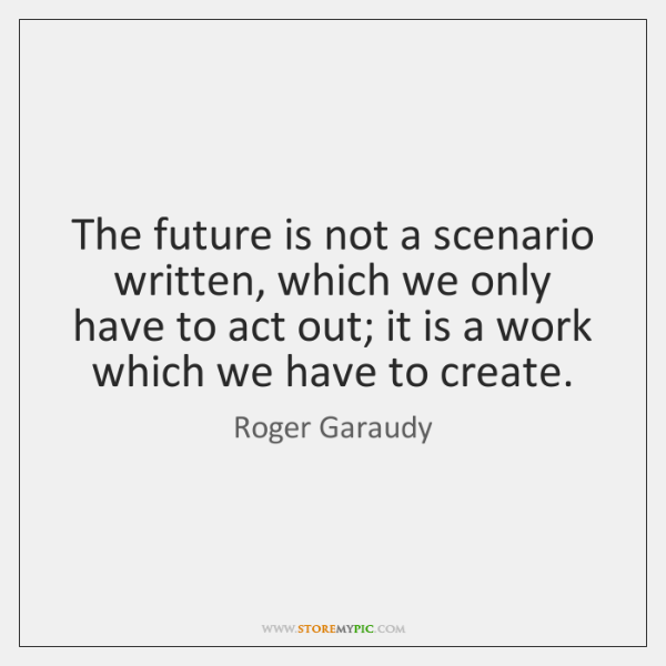 The future is not a scenario written, which we only have to ...