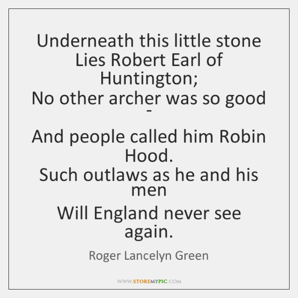 Underneath this little stone  Lies Robert Earl of Huntington;  No other archer ...