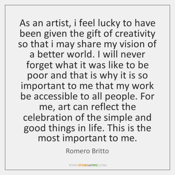 As an artist, i feel lucky to have been given the gift ...