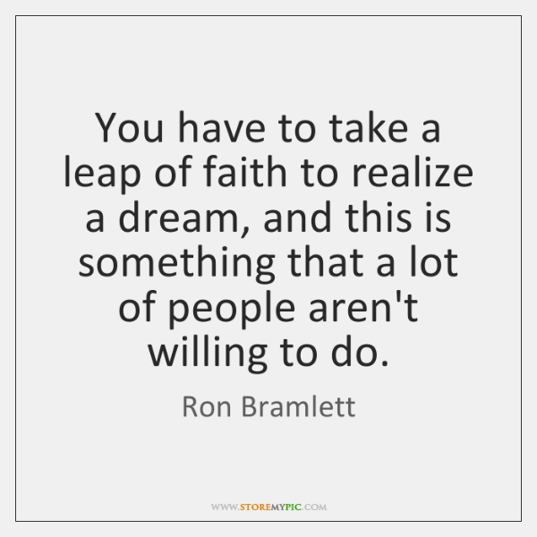 You have to take a leap of faith to realize a dream, ...