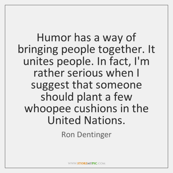 Humor has a way of bringing people together. It unites people. In ...
