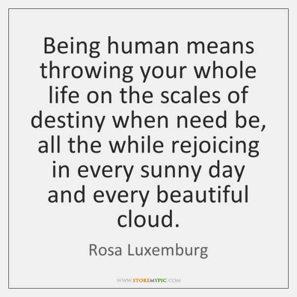 Being human means throwing your whole life on the scales of destiny ...