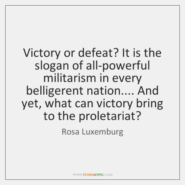 Victory or defeat? It is the slogan of all-powerful militarism in every ...
