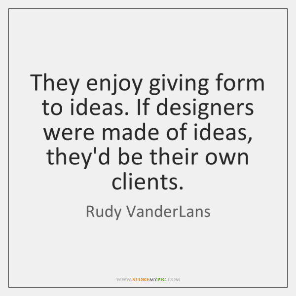 They enjoy giving form to ideas. If designers were made of ideas, ...