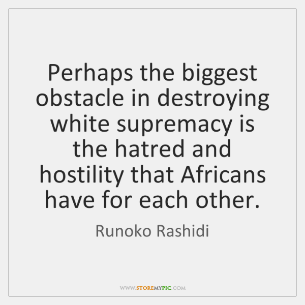 Perhaps the biggest obstacle in destroying white supremacy is the hatred and ...