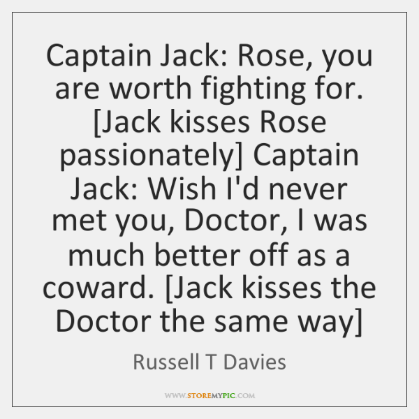 Captain Jack: Rose, you are worth fighting for. [Jack kisses Rose passionately] ...