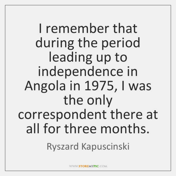 I remember that during the period leading up to independence in Angola ...