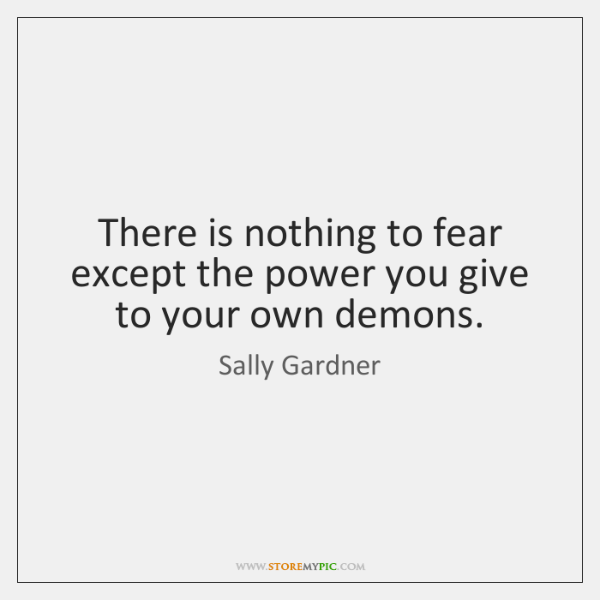 There is nothing to fear except the power you give to your ...
