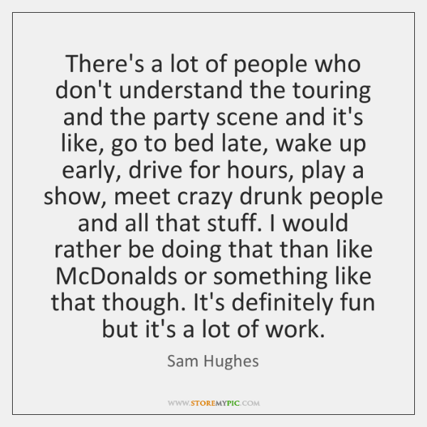 There's a lot of people who don't understand the touring and the ...