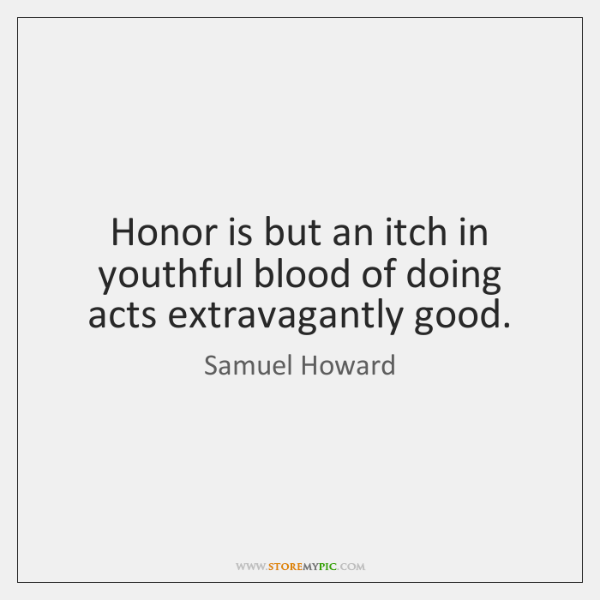 Honor is but an itch in youthful blood of doing acts extravagantly ...