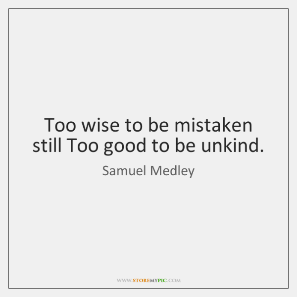 Too wise to be mistaken still Too good to be unkind.