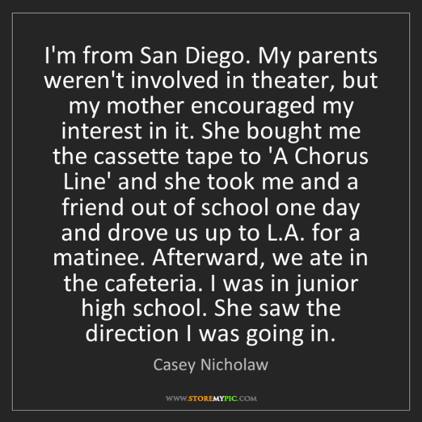 Casey Nicholaw: I'm from San Diego. My parents weren't involved in theater,...