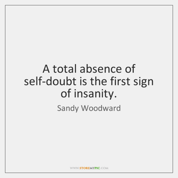 A total absence of self-doubt is the first sign of insanity.
