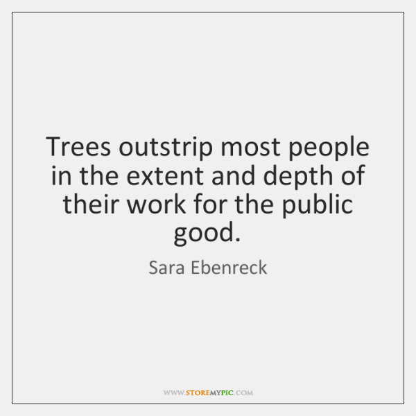 Trees outstrip most people in the extent and depth of their work ...