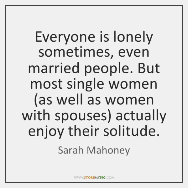 Everyone is lonely sometimes, even married people. But most single women (as ...