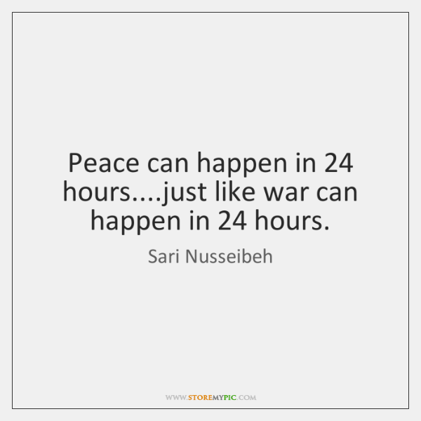 Peace can happen in 24 hours....just like war can happen in 24 hours.