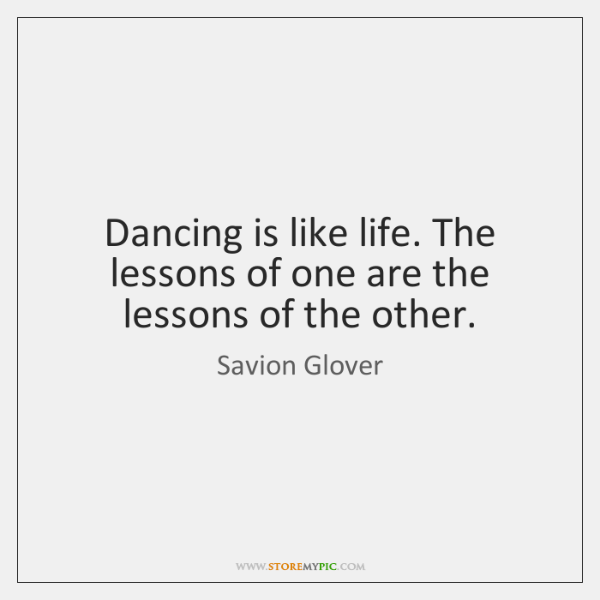 Dancing is like life. The lessons of one are the lessons of ...