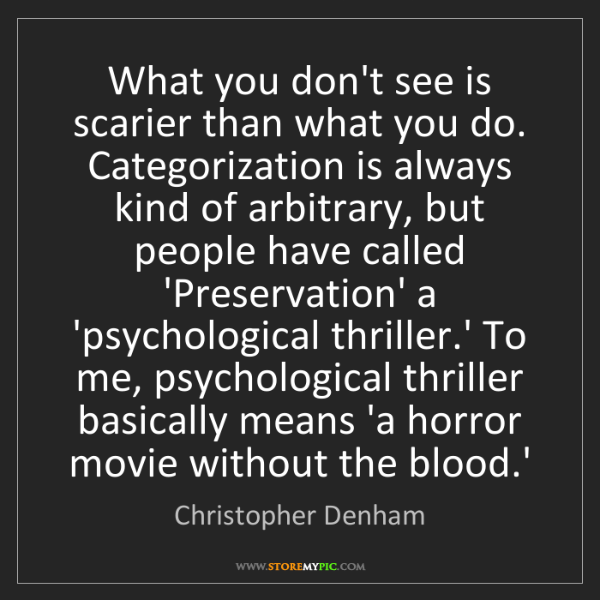 Christopher Denham: What you don't see is scarier than what you do. Categorization...