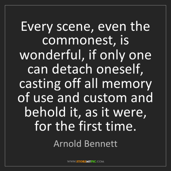 Arnold Bennett: Every scene, even the commonest, is wonderful, if only...