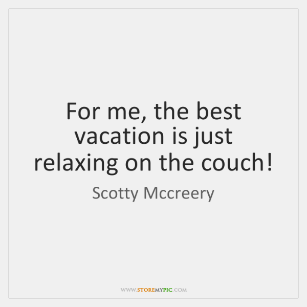 For me, the best vacation is just relaxing on the couch!