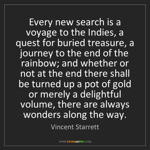 Vincent Starrett: Every new search is a voyage to the Indies, a quest for...
