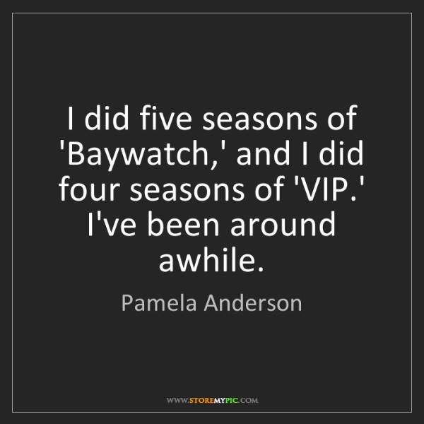 Pamela Anderson: I did five seasons of 'Baywatch,' and I did four seasons...
