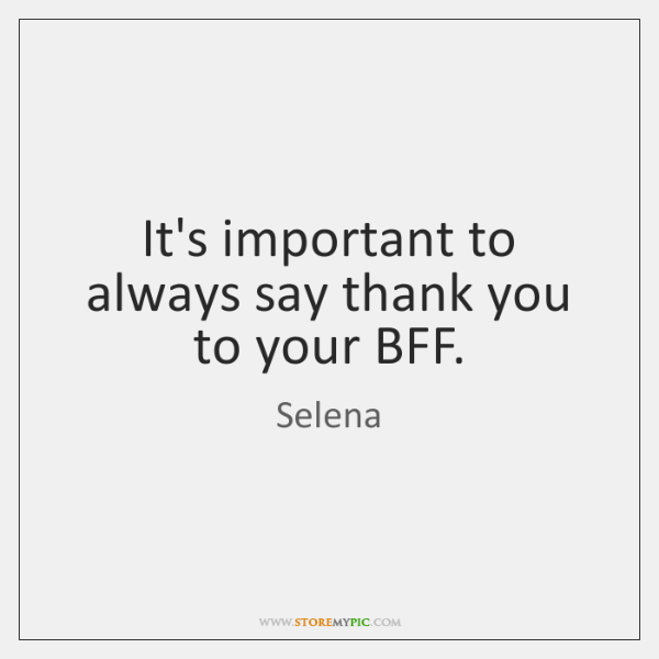 It's important to always say thank you to your BFF.