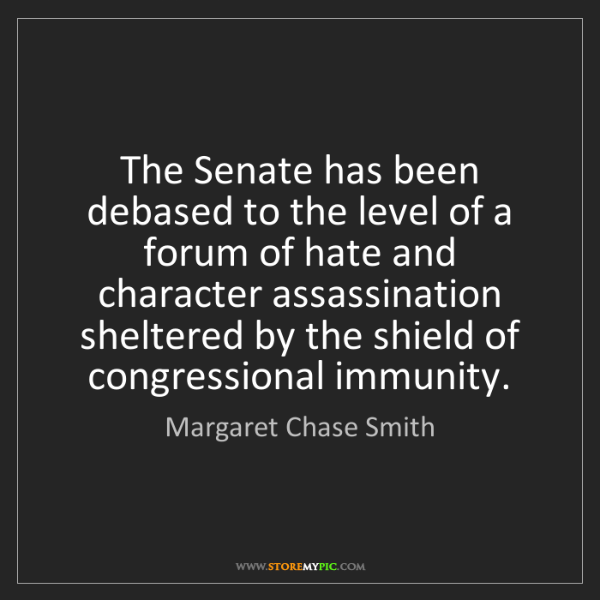 Margaret Chase Smith: The Senate has been debased to the level of a forum of...