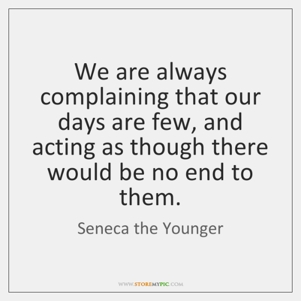 We are always complaining that our days are few, and acting as ...