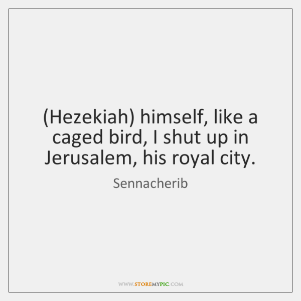 (Hezekiah) himself, like a caged bird, I shut up in Jerusalem, his ...