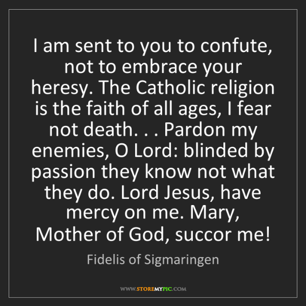Fidelis of Sigmaringen: I am sent to you to confute, not to embrace your heresy....