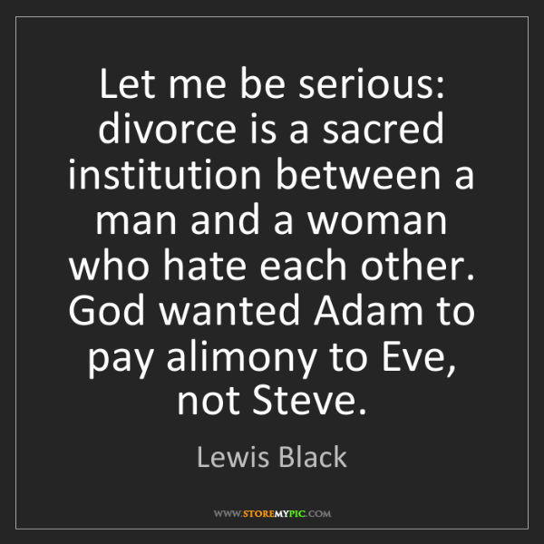 Lewis Black: Let me be serious: divorce is a sacred institution between...