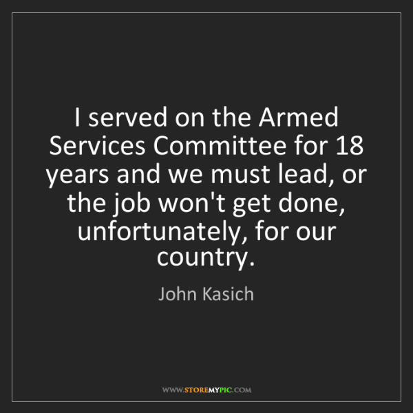 John Kasich: I served on the Armed Services Committee for 18 years...
