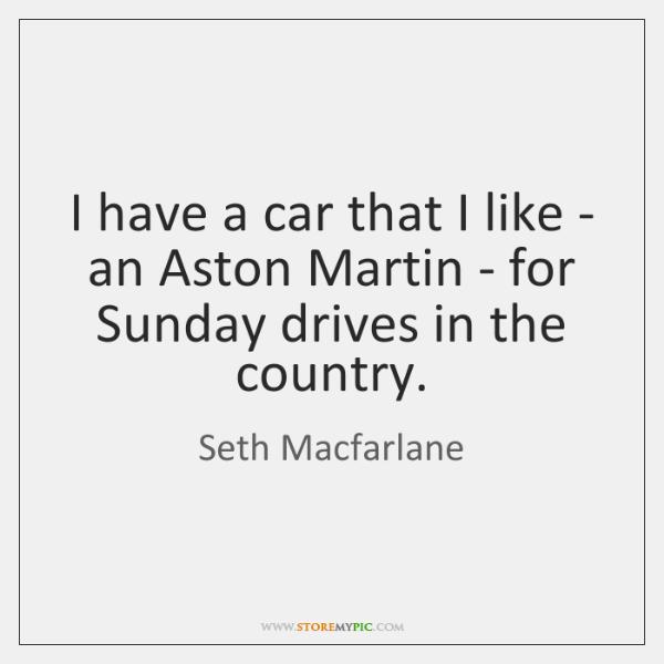 I have a car that I like - an Aston Martin - ...