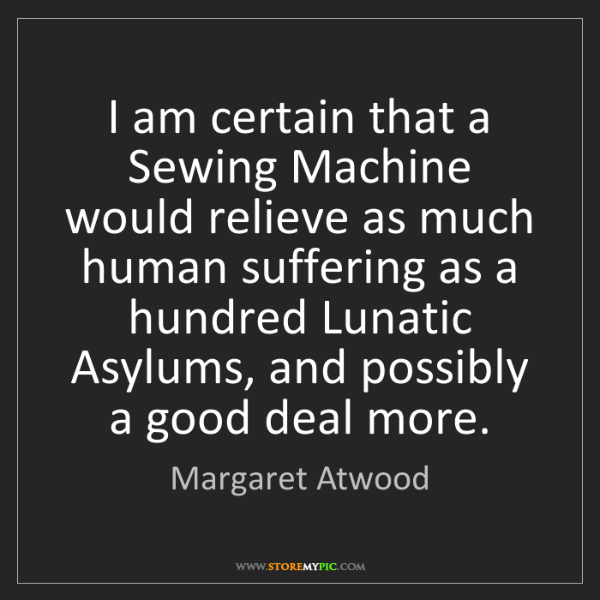 Margaret Atwood: I am certain that a Sewing Machine would relieve as much...