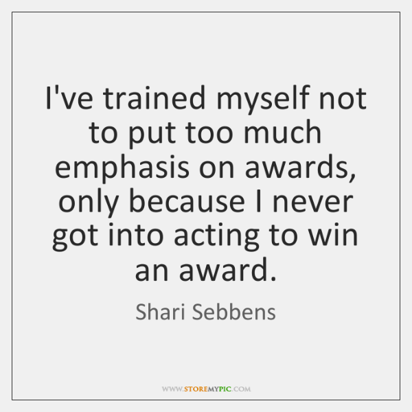 I've trained myself not to put too much emphasis on awards, only ...